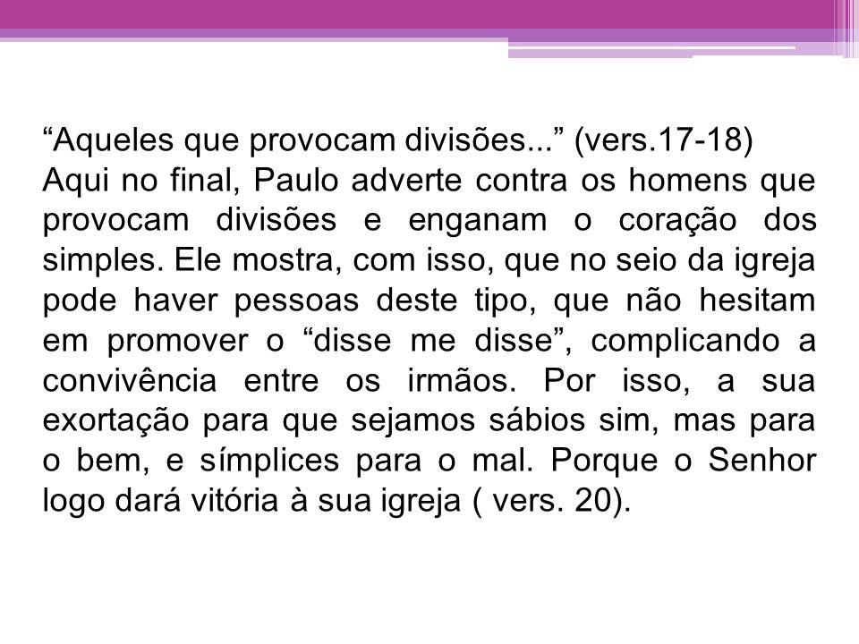 Aqueles que provocam divisões... (vers.17-18) Aqui no final, Paulo adverte contra os homens que provocam divisões e enganam o coração dos simples. Ele