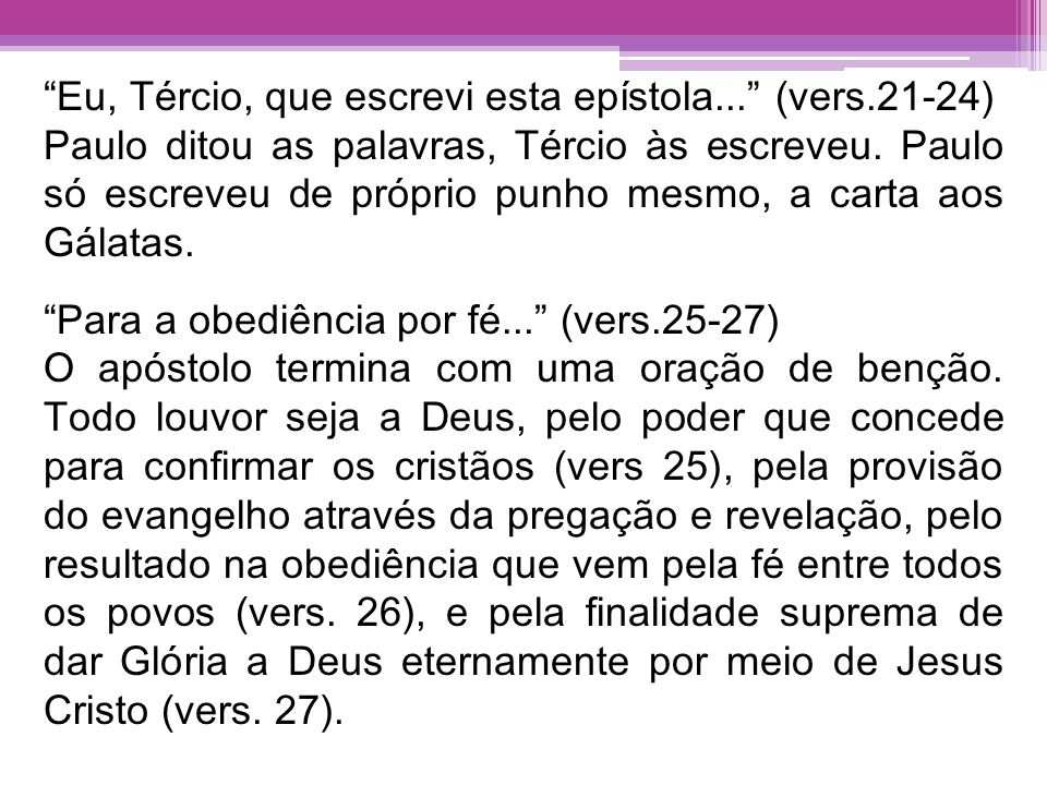 Eu, Tércio, que escrevi esta epístola... (vers.21-24) Paulo ditou as palavras, Tércio às escreveu. Paulo só escreveu de próprio punho mesmo, a carta a