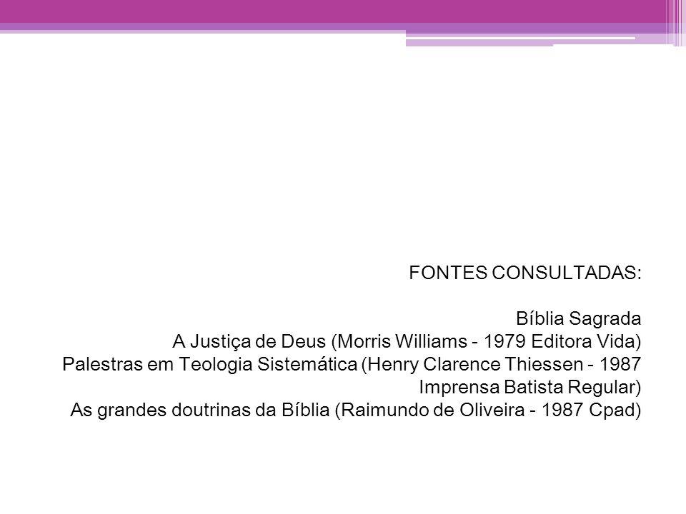 FONTES CONSULTADAS: Bíblia Sagrada A Justiça de Deus (Morris Williams - 1979 Editora Vida) Palestras em Teologia Sistemática (Henry Clarence Thiessen