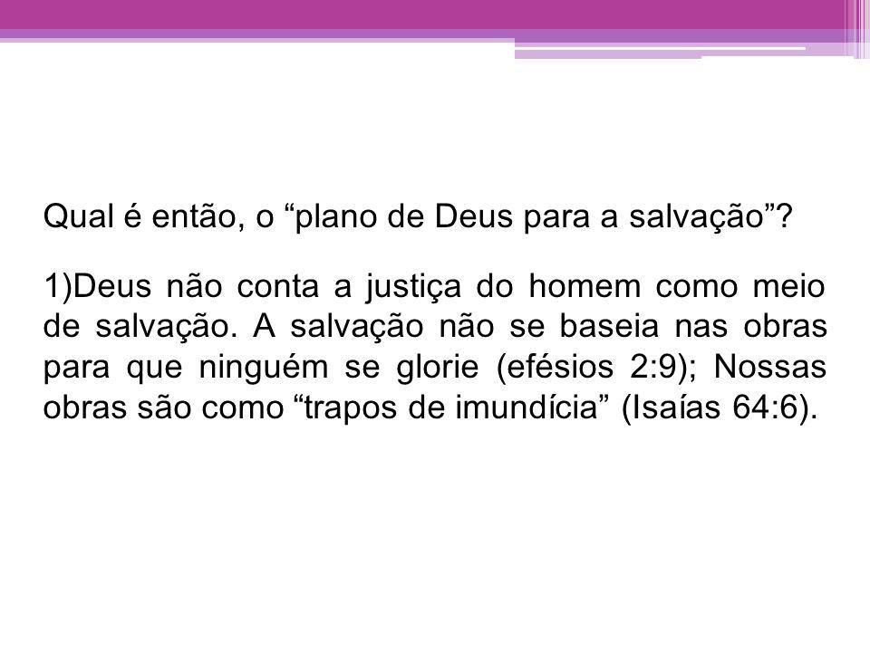 Qual é então, o plano de Deus para a salvação? 1)Deus não conta a justiça do homem como meio de salvação. A salvação não se baseia nas obras para que