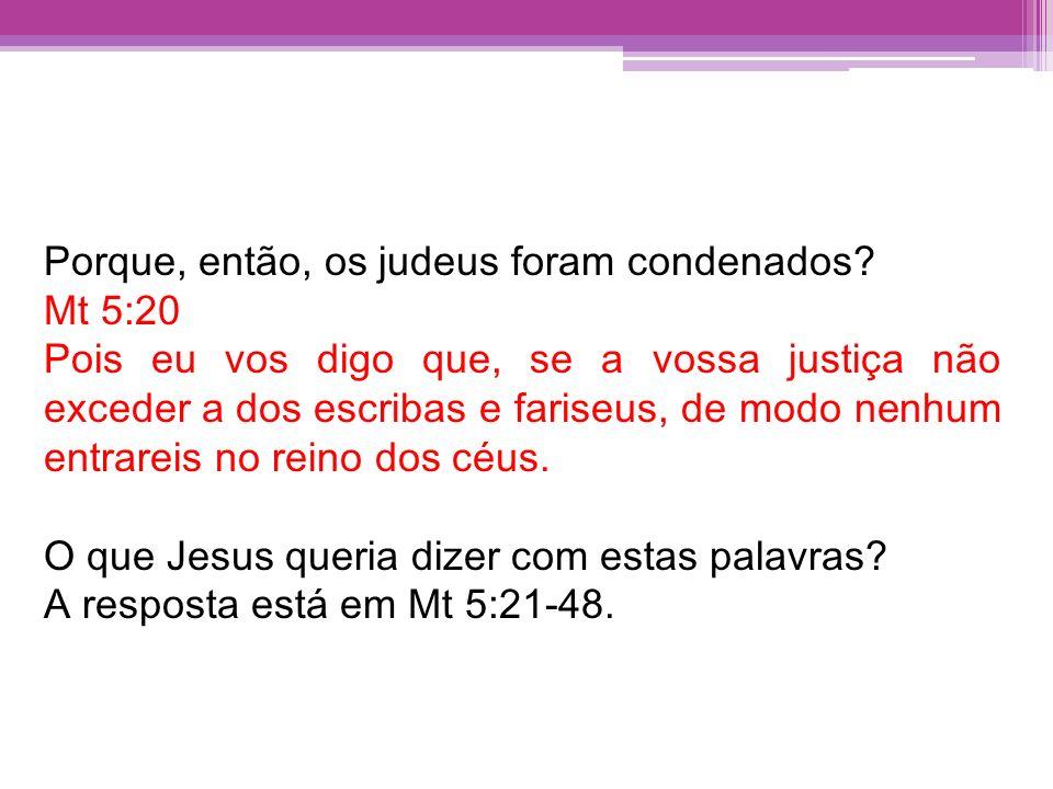 Porque, então, os judeus foram condenados? Mt 5:20 Pois eu vos digo que, se a vossa justiça não exceder a dos escribas e fariseus, de modo nenhum entr