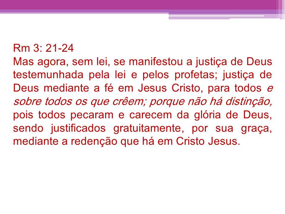 Rm 3: 21-24 Mas agora, sem lei, se manifestou a justiça de Deus testemunhada pela lei e pelos profetas; justiça de Deus mediante a fé em Jesus Cristo,