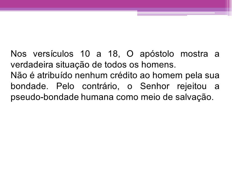 Nos versículos 10 a 18, O apóstolo mostra a verdadeira situação de todos os homens. Não é atribuído nenhum crédito ao homem pela sua bondade. Pelo con