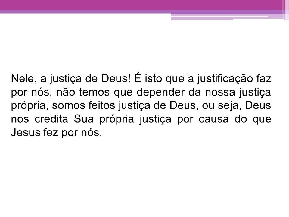 Nele, a justiça de Deus! É isto que a justificação faz por nós, não temos que depender da nossa justiça própria, somos feitos justiça de Deus, ou seja