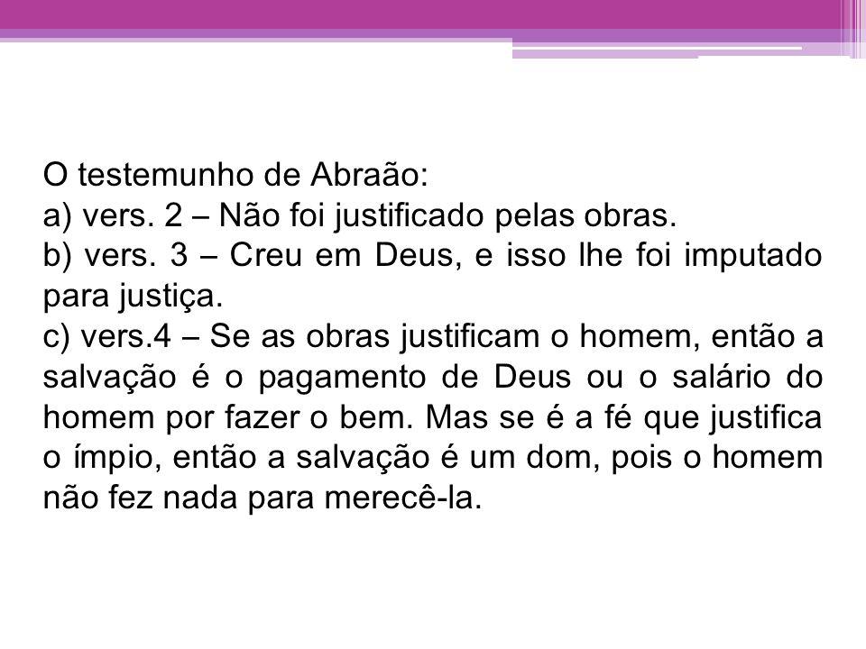 O testemunho de Abraão: a) vers. 2 – Não foi justificado pelas obras. b) vers. 3 – Creu em Deus, e isso lhe foi imputado para justiça. c) vers.4 – Se
