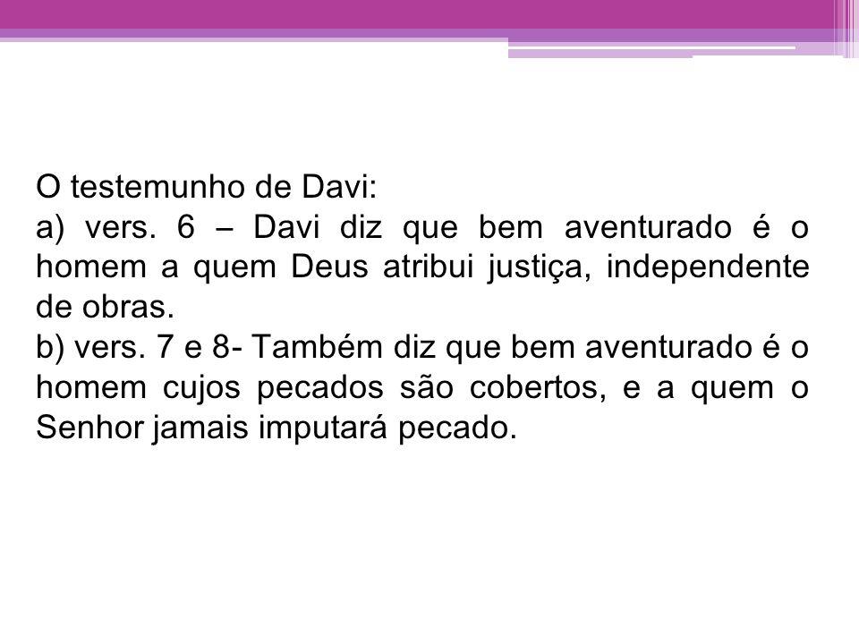 O testemunho de Davi: a) vers. 6 – Davi diz que bem aventurado é o homem a quem Deus atribui justiça, independente de obras. b) vers. 7 e 8- Também di