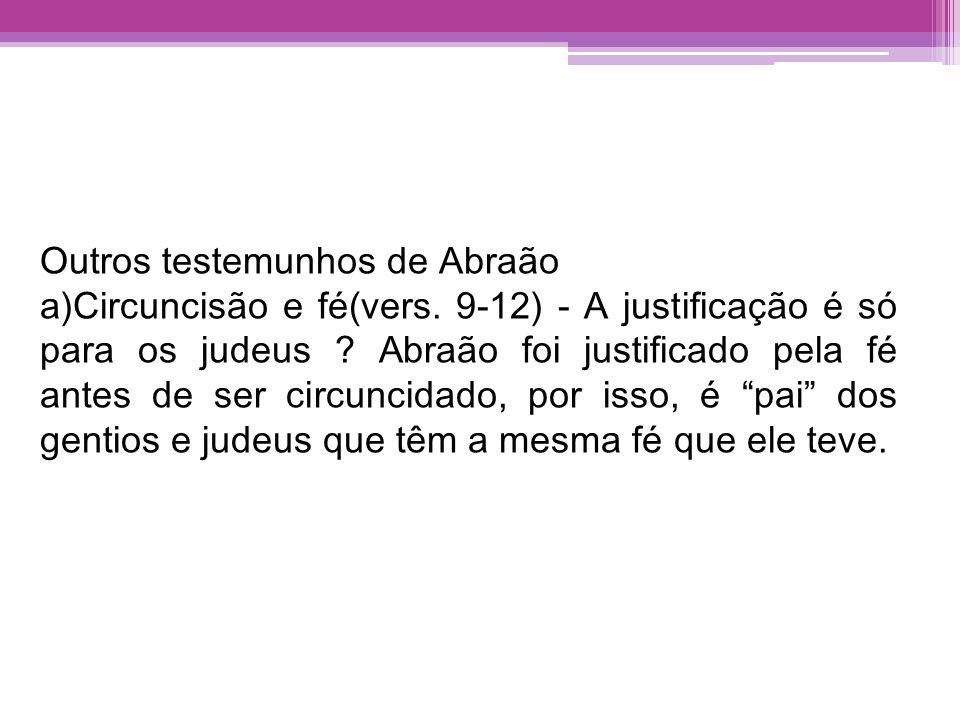 Outros testemunhos de Abraão a)Circuncisão e fé(vers. 9-12) - A justificação é só para os judeus ? Abraão foi justificado pela fé antes de ser circunc