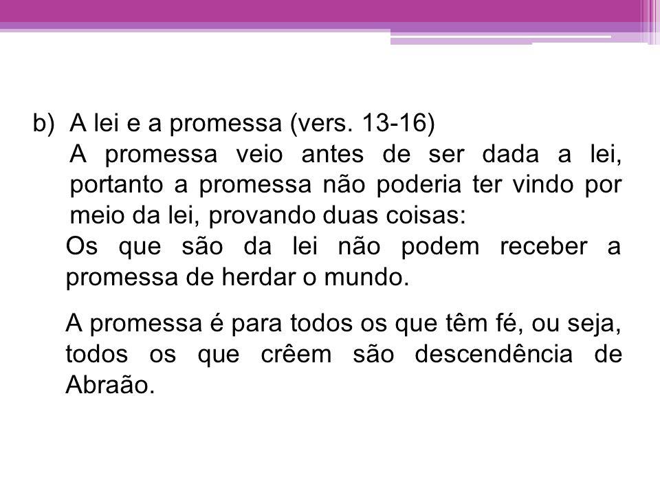 b)A lei e a promessa (vers. 13-16) A promessa veio antes de ser dada a lei, portanto a promessa não poderia ter vindo por meio da lei, provando duas c