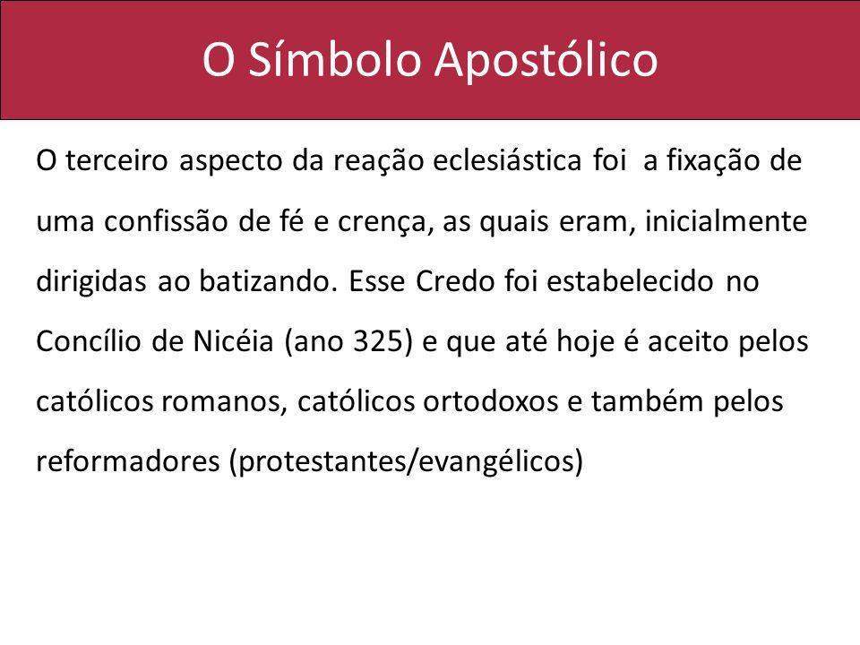 O Símbolo Apostólico O terceiro aspecto da reação eclesiástica foi a fixação de uma confissão de fé e crença, as quais eram, inicialmente dirigidas ao