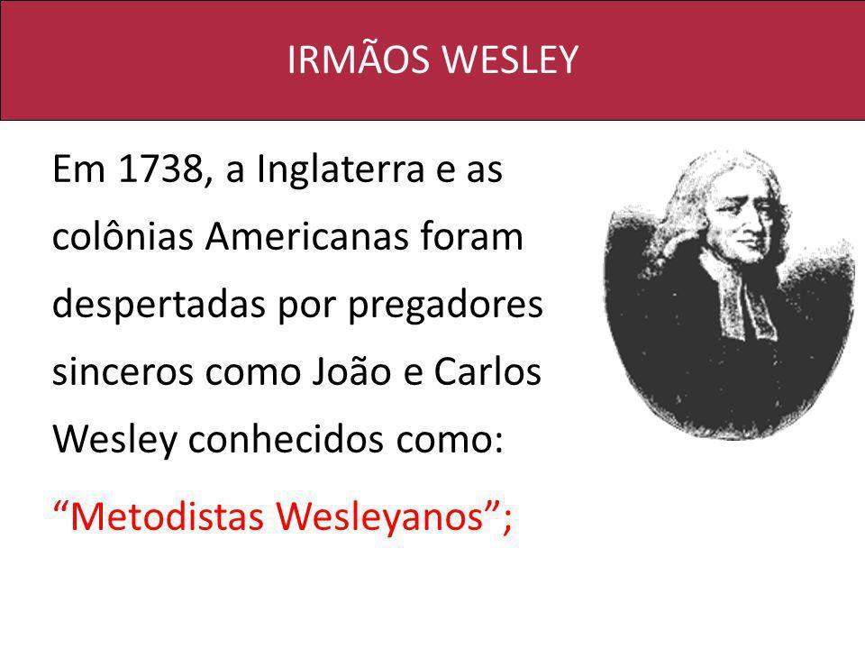 IRMÃOS WESLEY Em 1738, a Inglaterra e as colônias Americanas foram despertadas por pregadores sinceros como João e Carlos Wesley conhecidos como: Meto