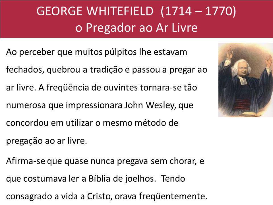 GEORGE WHITEFIELD (1714 – 1770) o Pregador ao Ar Livre Ao perceber que muitos púlpitos lhe estavam fechados, quebrou a tradição e passou a pregar ao a