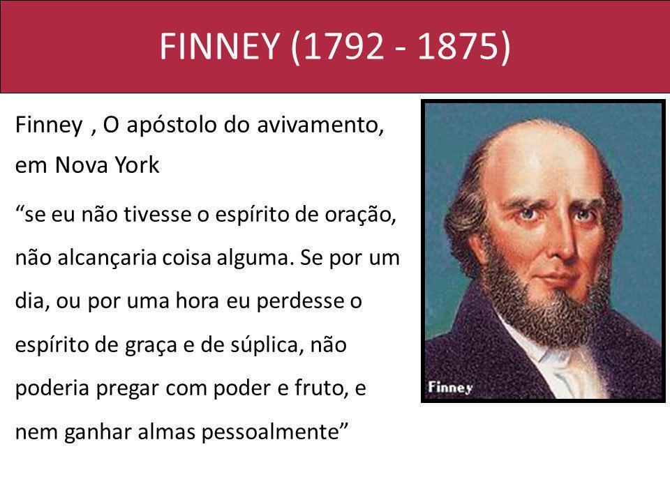 FINNEY (1792 - 1875) Finney, O apóstolo do avivamento, em Nova York se eu não tivesse o espírito de oração, não alcançaria coisa alguma. Se por um dia