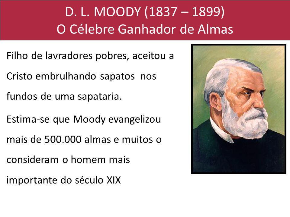 D. L. MOODY (1837 – 1899) O Célebre Ganhador de Almas Filho de lavradores pobres, aceitou a Cristo embrulhando sapatos nos fundos de uma sapataria. Es
