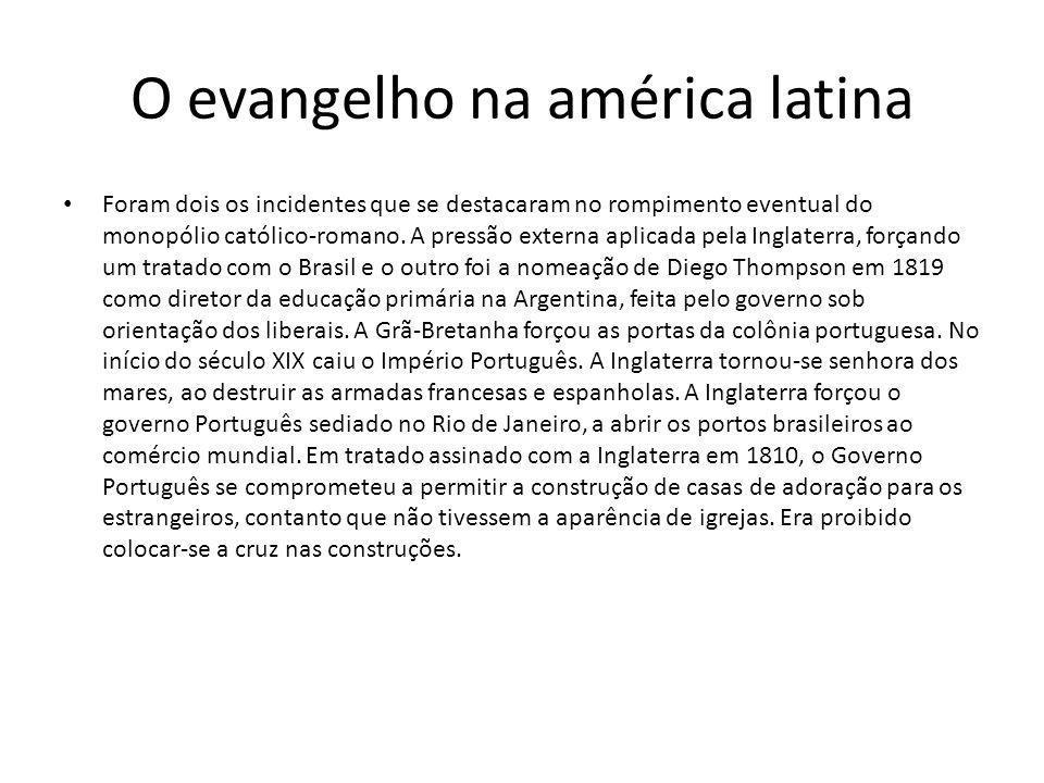 O evangelho na américa latina Foram dois os incidentes que se destacaram no rompimento eventual do monopólio católico-romano. A pressão externa aplica