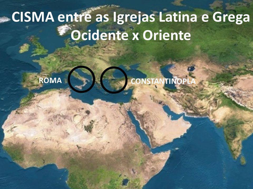 CISMA entre as Igrejas Latina e Grega Ocidente x Oriente ROMA CONSTANTINOPLA