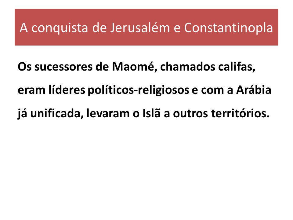 A conquista de Jerusalém e Constantinopla Os sucessores de Maomé, chamados califas, eram líderes políticos-religiosos e com a Arábia já unificada, lev