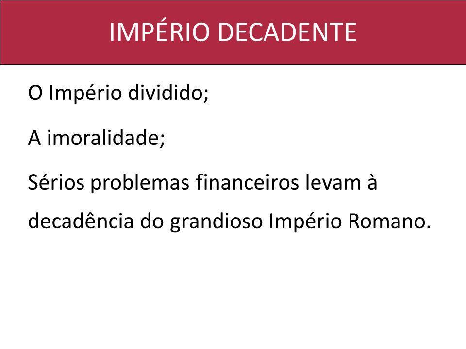 IMPÉRIO DECADENTE O Império dividido; A imoralidade; Sérios problemas financeiros levam à decadência do grandioso Império Romano.