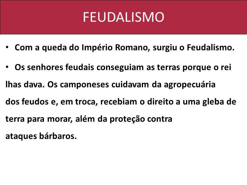 FEUDALISMO Com a queda do Império Romano, surgiu o Feudalismo. Os senhores feudais conseguiam as terras porque o rei lhas dava. Os camponeses cuidavam