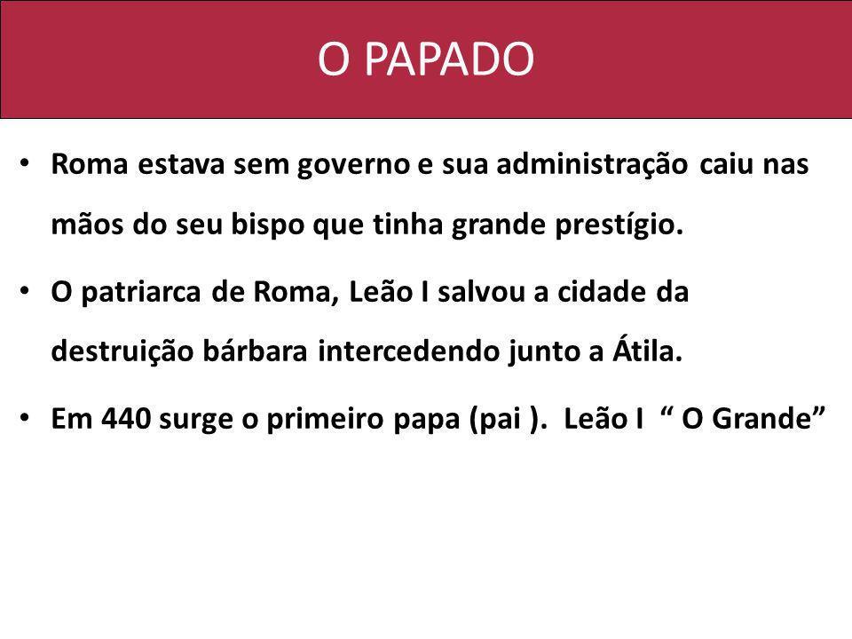 O PAPADO Roma estava sem governo e sua administração caiu nas mãos do seu bispo que tinha grande prestígio. O patriarca de Roma, Leão I salvou a cidad