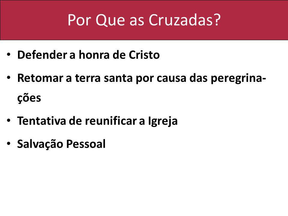 Por Que as Cruzadas? Defender a honra de Cristo Retomar a terra santa por causa das peregrina- ções Tentativa de reunificar a Igreja Salvação Pessoal