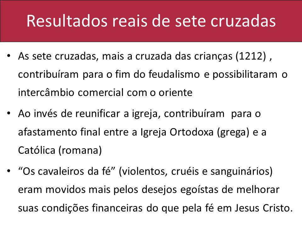 Resultados reais de sete cruzadas As sete cruzadas, mais a cruzada das crianças (1212), contribuíram para o fim do feudalismo e possibilitaram o inter