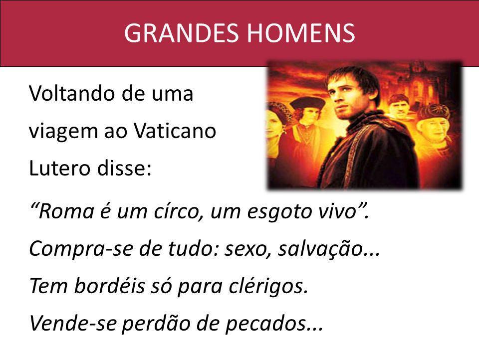 GRANDES HOMENS Voltando de uma viagem ao Vaticano Lutero disse: Roma é um círco, um esgoto vivo. Compra-se de tudo: sexo, salvação... Tem bordéis só p