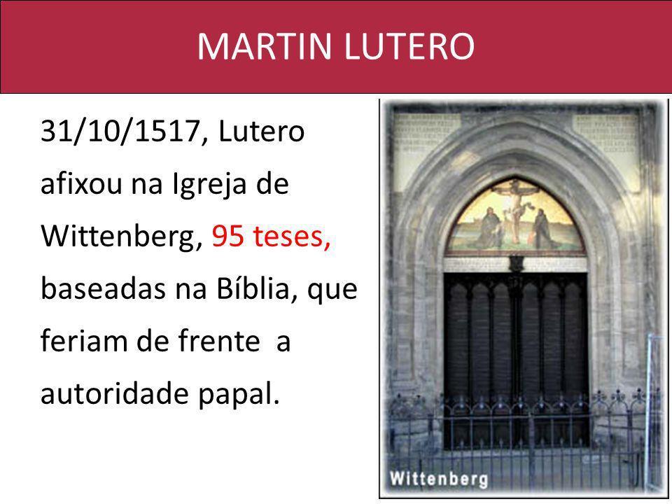 MARTIN LUTERO 31/10/1517, Lutero afixou na Igreja de Wittenberg, 95 teses, baseadas na Bíblia, que feriam de frente a autoridade papal.