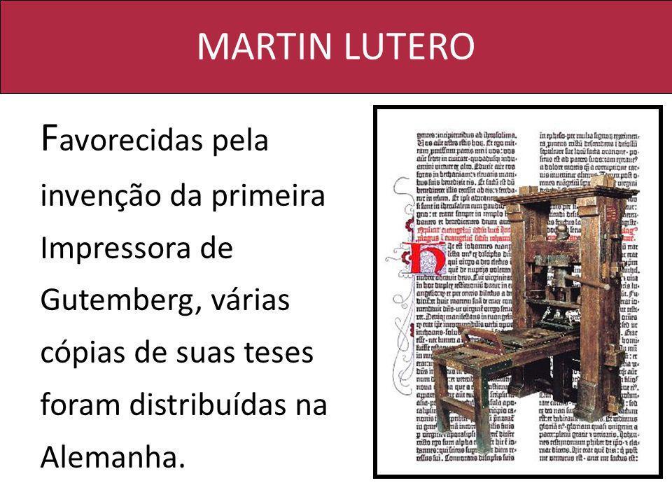 MARTIN LUTERO F avorecidas pela invenção da primeira Impressora de Gutemberg, várias cópias de suas teses foram distribuídas na Alemanha.
