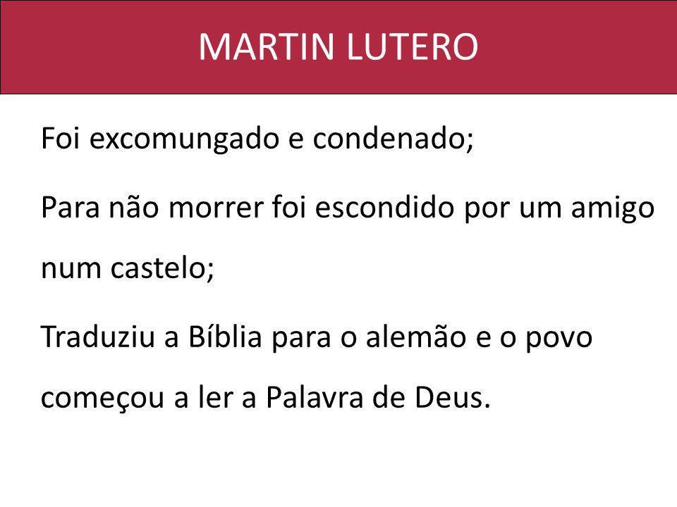 MARTIN LUTERO Foi excomungado e condenado; Para não morrer foi escondido por um amigo num castelo; Traduziu a Bíblia para o alemão e o povo começou a