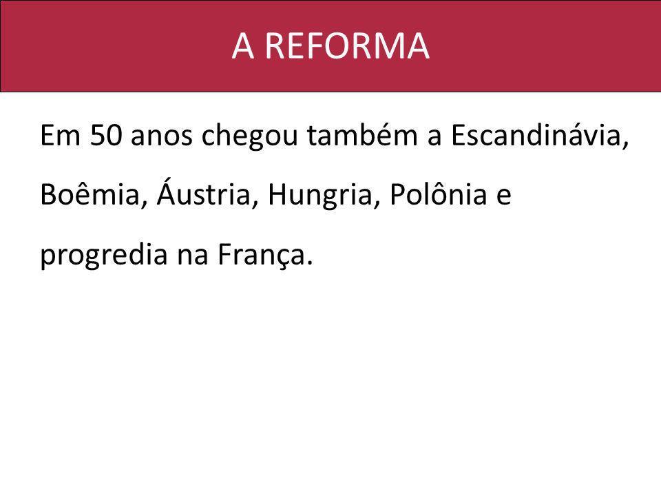 A REFORMA Em 50 anos chegou também a Escandinávia, Boêmia, Áustria, Hungria, Polônia e progredia na França.
