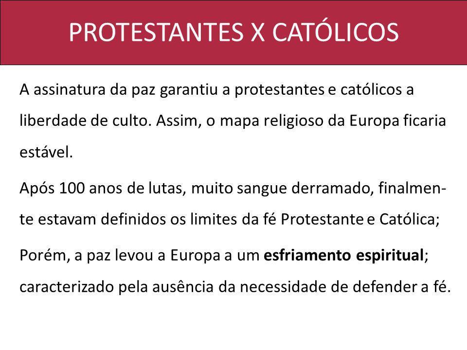 PROTESTANTES X CATÓLICOS A assinatura da paz garantiu a protestantes e católicos a liberdade de culto. Assim, o mapa religioso da Europa ficaria estáv