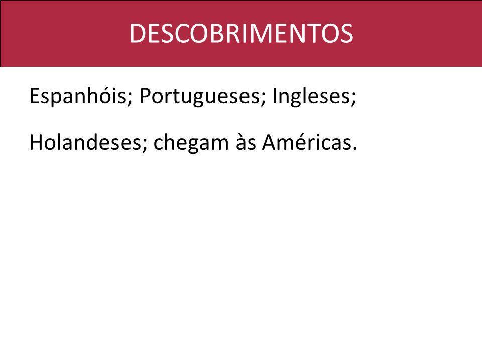 DESCOBRIMENTOS Espanhóis; Portugueses; Ingleses; Holandeses; chegam às Américas.