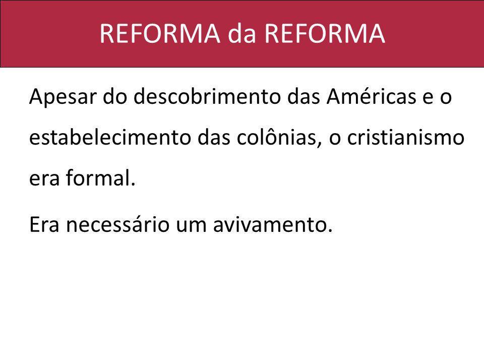 REFORMA da REFORMA Apesar do descobrimento das Américas e o estabelecimento das colônias, o cristianismo era formal. Era necessário um avivamento.