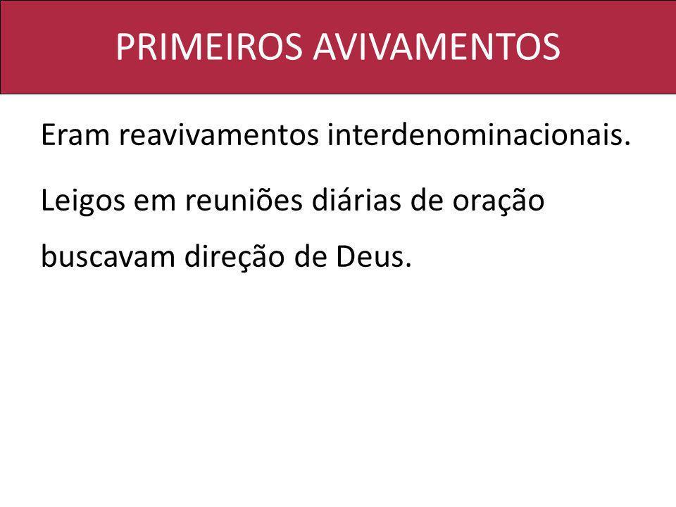 PRIMEIROS AVIVAMENTOS Eram reavivamentos interdenominacionais. Leigos em reuniões diárias de oração buscavam direção de Deus.