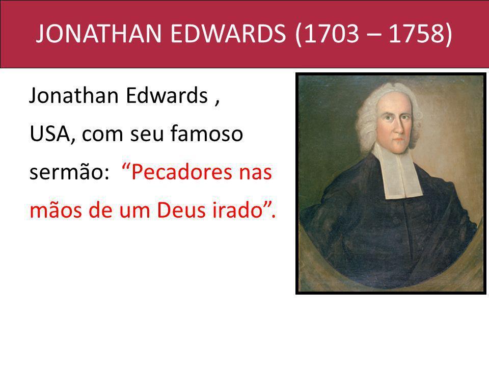 JONATHAN EDWARDS (1703 – 1758) Jonathan Edwards, USA, com seu famoso sermão: Pecadores nas mãos de um Deus irado.