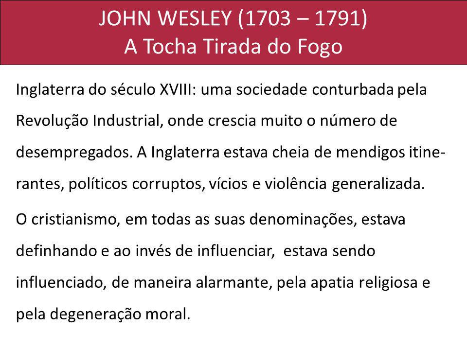 JOHN WESLEY (1703 – 1791) A Tocha Tirada do Fogo Inglaterra do século XVIII: uma sociedade conturbada pela Revolução Industrial, onde crescia muito o