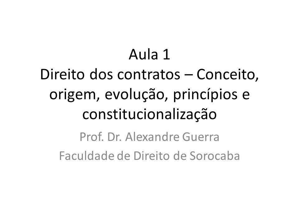 Aula 1 Direito dos contratos – Conceito, origem, evolução, princípios e constitucionalização Prof. Dr. Alexandre Guerra Faculdade de Direito de Soroca