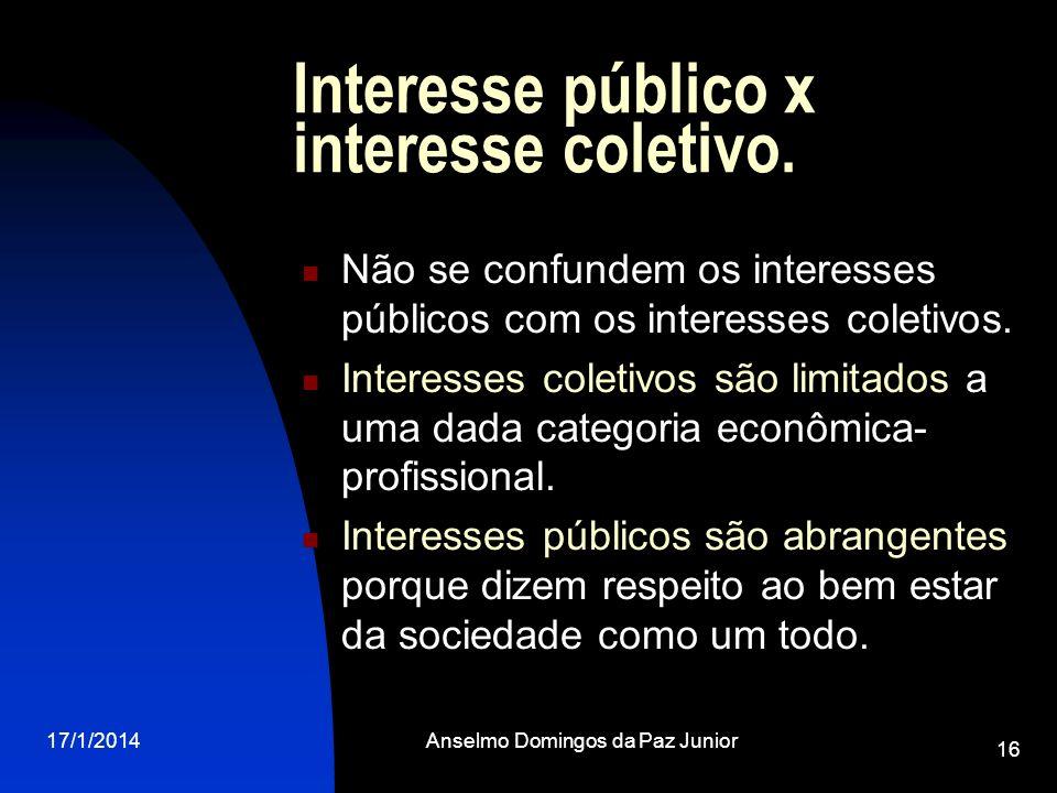 17/1/2014Anselmo Domingos da Paz Junior 16 Interesse público x interesse coletivo. Não se confundem os interesses públicos com os interesses coletivos
