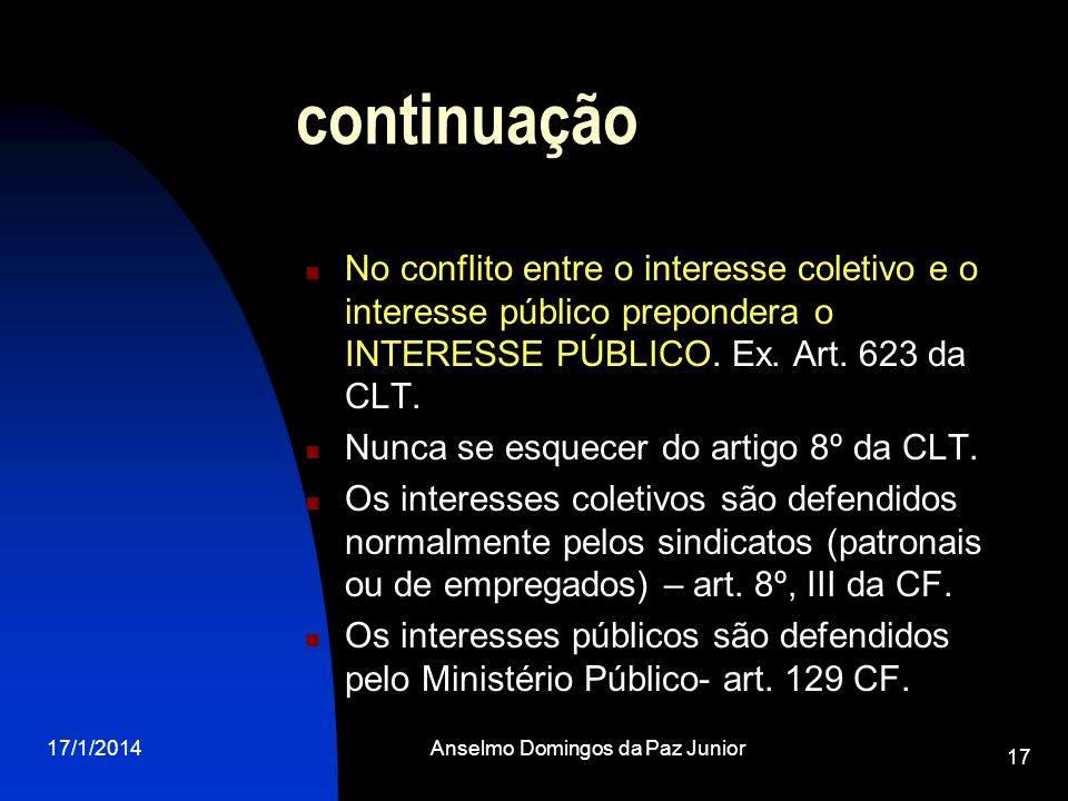 17/1/2014Anselmo Domingos da Paz Junior 17 continuação No conflito entre o interesse coletivo e o interesse público prepondera o INTERESSE PÚBLICO. Ex
