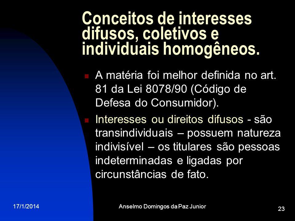 17/1/2014Anselmo Domingos da Paz Junior 23 Conceitos de interesses difusos, coletivos e individuais homogêneos. A matéria foi melhor definida no art.