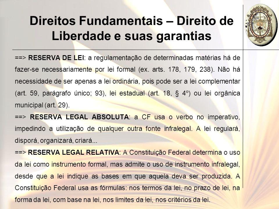 Direitos Fundamentais – Direito de Liberdade e suas garantias ==> RESERVA DE LEI: a regulamentação de determinadas matérias há de fazer-se necessariam