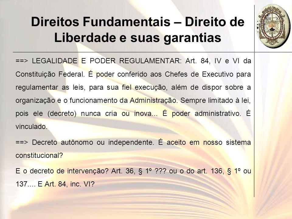 Direitos Fundamentais – Direito de Liberdade e suas garantias ==> LEGALIDADE E PODER REGULAMENTAR: Art. 84, IV e VI da Constituição Federal. É poder c