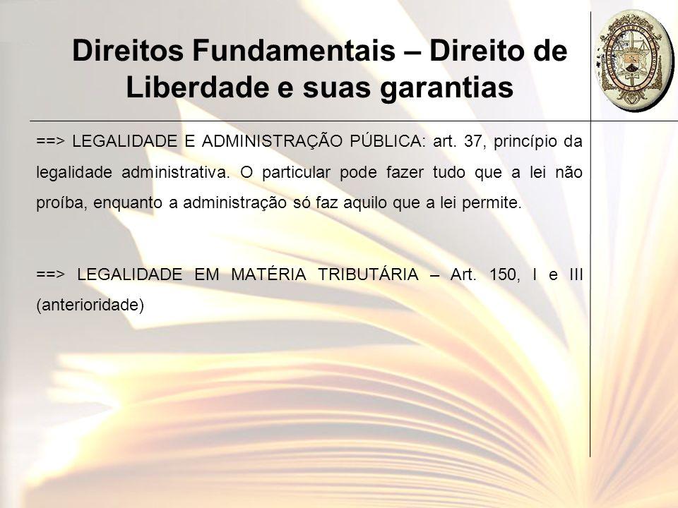 Direitos Fundamentais – Direito de Liberdade e suas garantias ==> LEGALIDADE E ADMINISTRAÇÃO PÚBLICA: art. 37, princípio da legalidade administrativa.