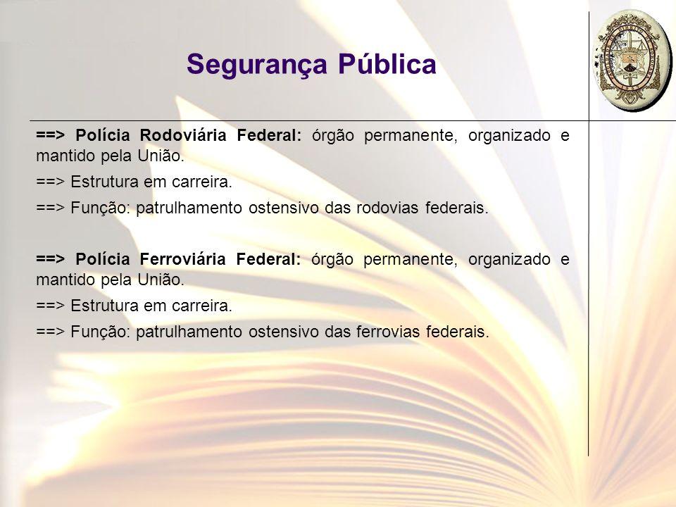 Segurança Pública ==> Polícia Rodoviária Federal: órgão permanente, organizado e mantido pela União. ==> Estrutura em carreira. ==> Função: patrulhame
