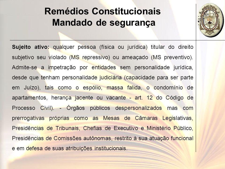 Remédios Constitucionais Mandado de segurança Sujeito ativo: qualquer pessoa (física ou jurídica) titular do direito subjetivo seu violado (MS repress