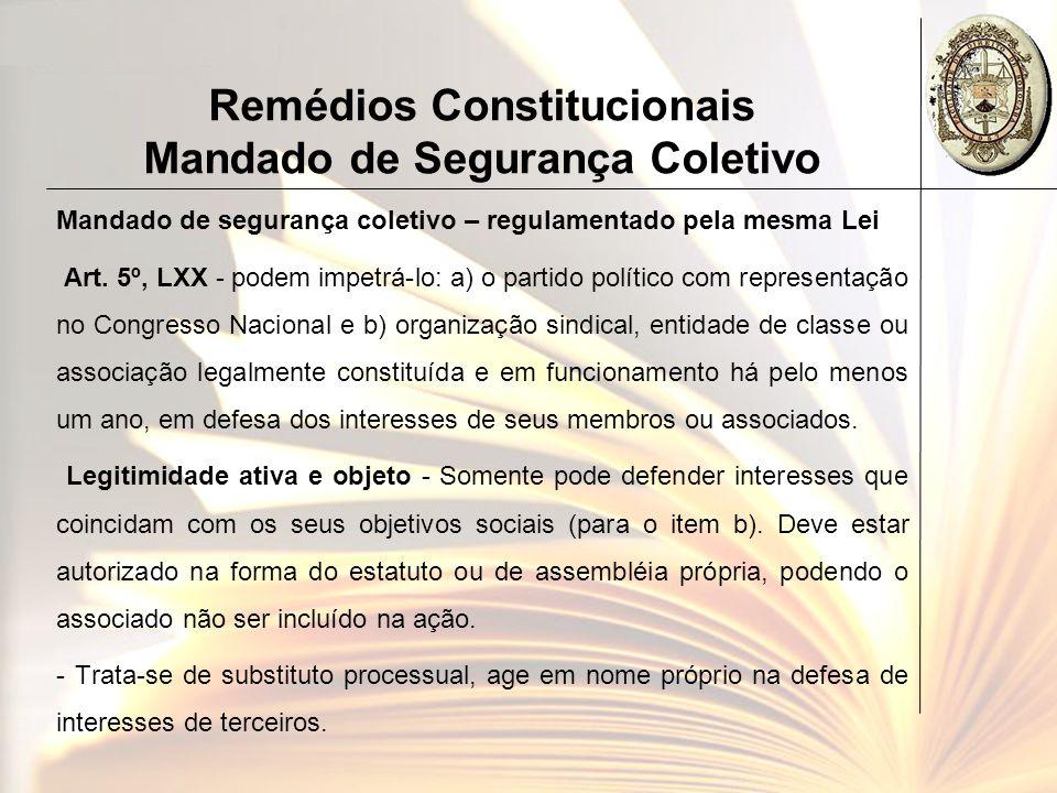 Remédios Constitucionais Mandado de Segurança Coletivo Mandado de segurança coletivo – regulamentado pela mesma Lei Art. 5º, LXX - podem impetrá-lo: a