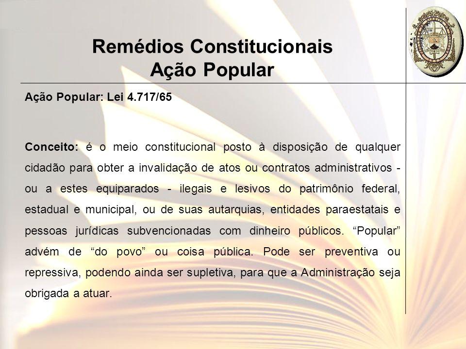 Remédios Constitucionais Ação Popular Ação Popular: Lei 4.717/65 Conceito: é o meio constitucional posto à disposição de qualquer cidadão para obter a