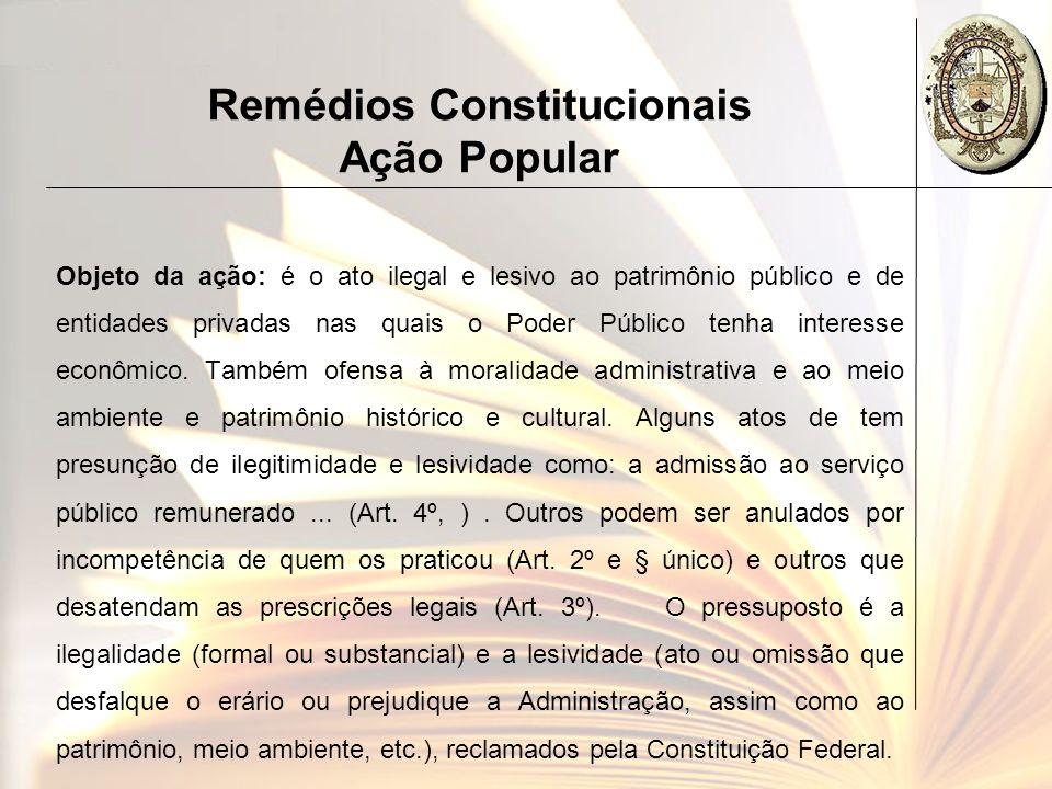 Remédios Constitucionais Ação Popular Objeto da ação: é o ato ilegal e lesivo ao patrimônio público e de entidades privadas nas quais o Poder Público