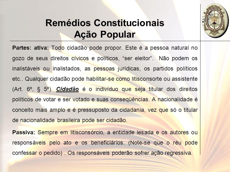 Remédios Constitucionais Ação Popular Partes: ativa: Todo cidadão pode propor. Este é a pessoa natural no gozo de seus direitos cívicos e políticos, s