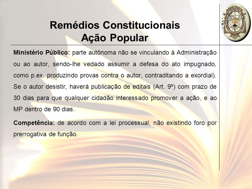 Remédios Constitucionais Ação Popular Ministério Público: parte autônoma não se vinculando à Administração ou ao autor, sendo-lhe vedado assumir a def